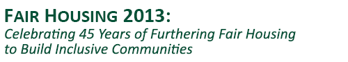 Fair Housing 2013: Celebrating 45 Years of Furthering Fair Housing to Build Inclusive Communities